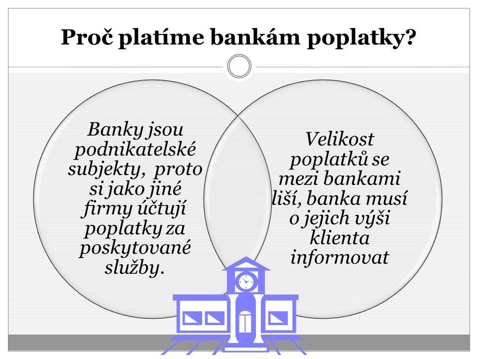 Proč platíme bankám poplatky? Banky jsou podnikatelské subjekty, proto si jako jiné firmy účtují poplatky za poskytované služby. Velikost poplatků se