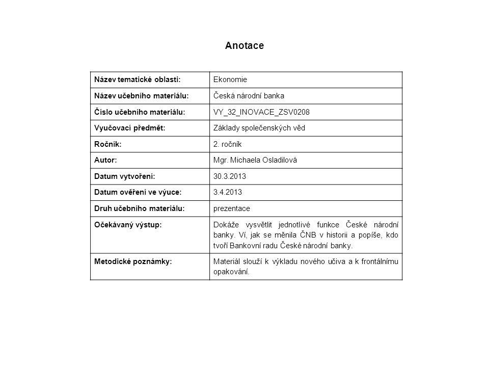 Anotace Název tematické oblasti: Ekonomie Název učebního materiálu: Česká národní banka Číslo učebního materiálu: VY_32_INOVACE_ZSV0208 Vyučovací předmět: Základy společenských věd Ročník: 2.