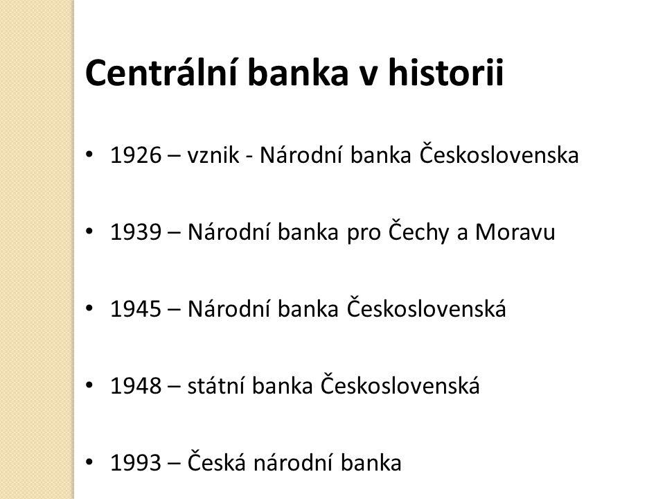 Centrální banka v historii 1926 – vznik - Národní banka Československa 1939 – Národní banka pro Čechy a Moravu 1945 – Národní banka Československá 1948 – státní banka Československá 1993 – Česká národní banka