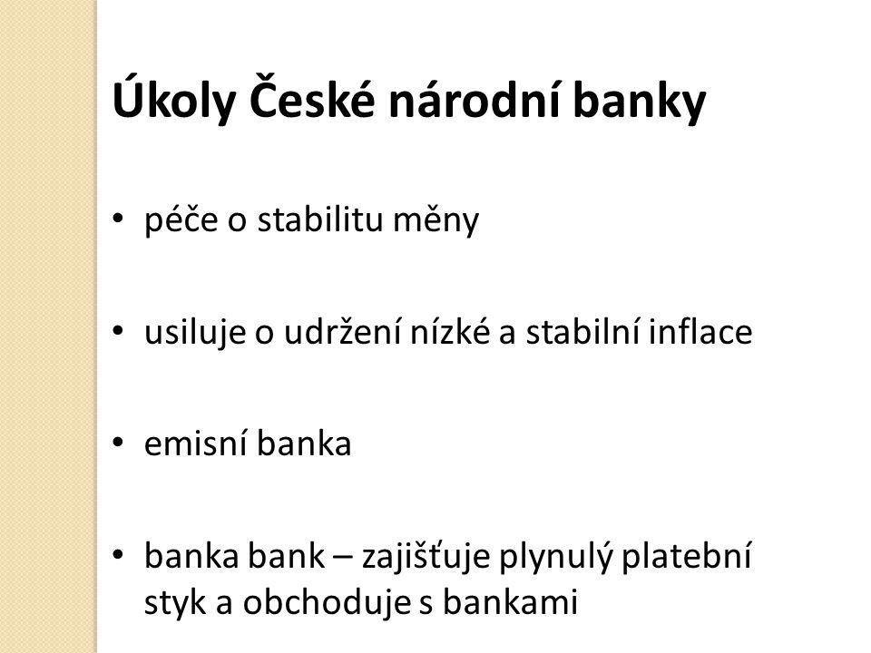 Úkoly České národní banky péče o stabilitu měny usiluje o udržení nízké a stabilní inflace emisní banka banka bank – zajišťuje plynulý platební styk a obchoduje s bankami