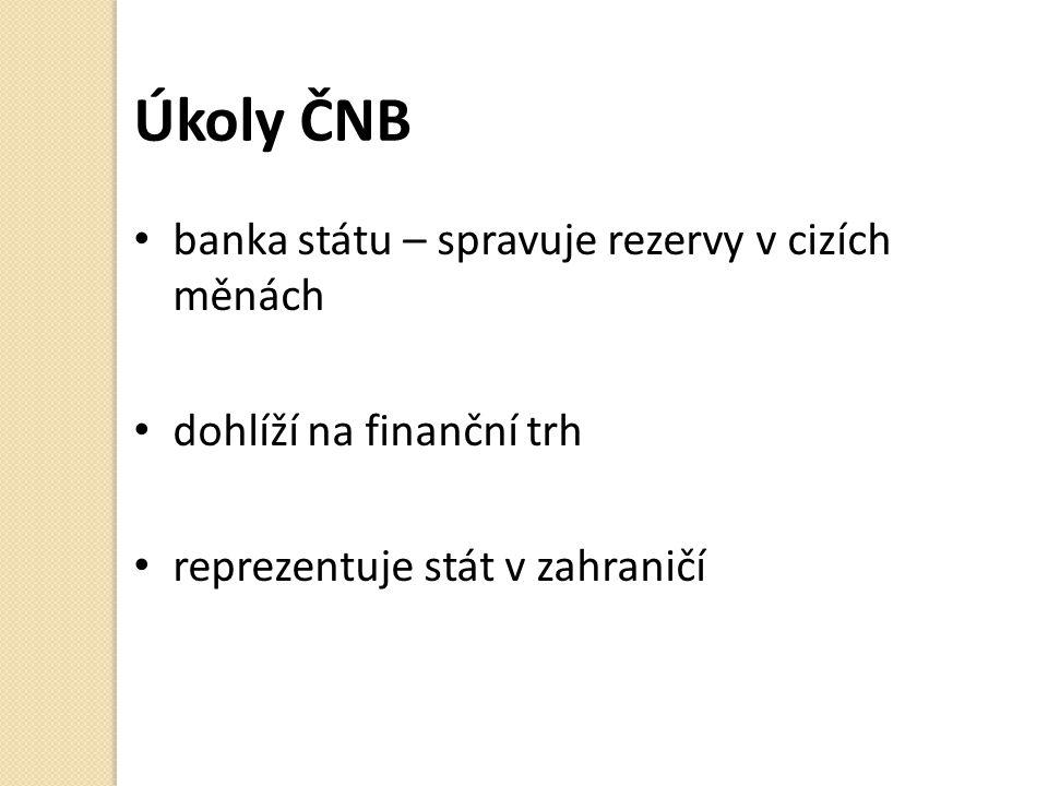 Úkoly ČNB banka státu – spravuje rezervy v cizích měnách dohlíží na finanční trh reprezentuje stát v zahraničí