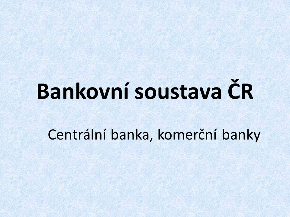 Bankovní soustava ČR Centrální banka, komerční banky