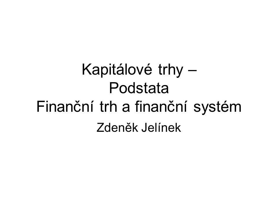 Kapitálové trhy – Podstata Finanční trh a finanční systém Zdeněk Jelínek