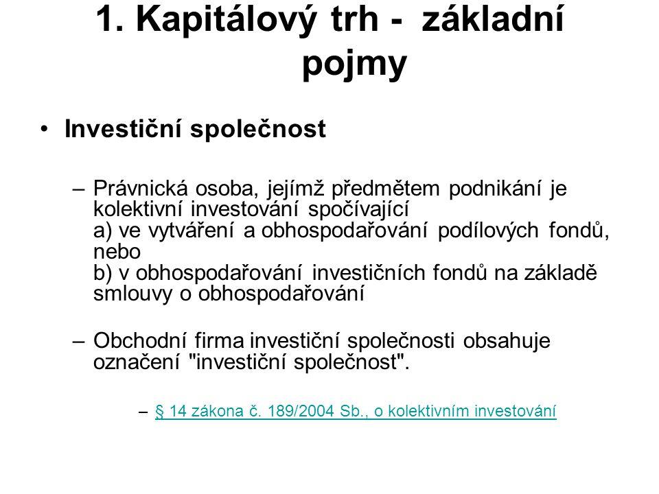 1. Kapitálový trh - základní pojmy Investiční společnost –Právnická osoba, jejímž předmětem podnikání je kolektivní investování spočívající a) ve vytv