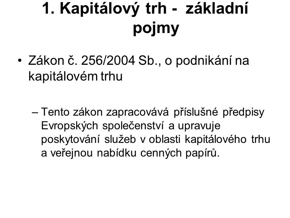 1. Kapitálový trh - základní pojmy Zákon č. 256/2004 Sb., o podnikání na kapitálovém trhu –Tento zákon zapracovává příslušné předpisy Evropských spole