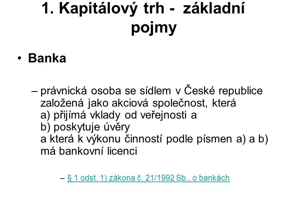 1. Kapitálový trh - základní pojmy Banka –právnická osoba se sídlem v České republice založená jako akciová společnost, která a) přijímá vklady od veř
