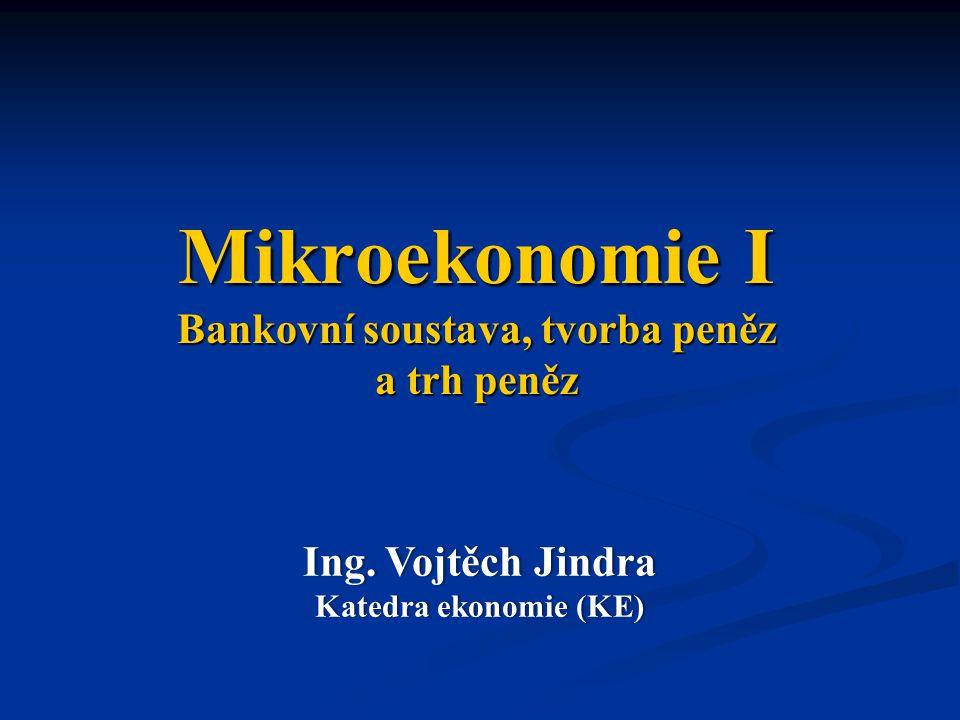 Mikroekonomie I Bankovní soustava, tvorba peněz a trh peněz Ing. Vojtěch JindraIng. Vojtěch Jindra Katedra ekonomie (KE)Katedra ekonomie (KE)