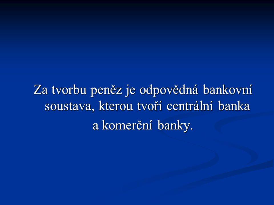 Za tvorbu peněz je odpovědná bankovní soustava, kterou tvoří centrální banka a komerční banky.
