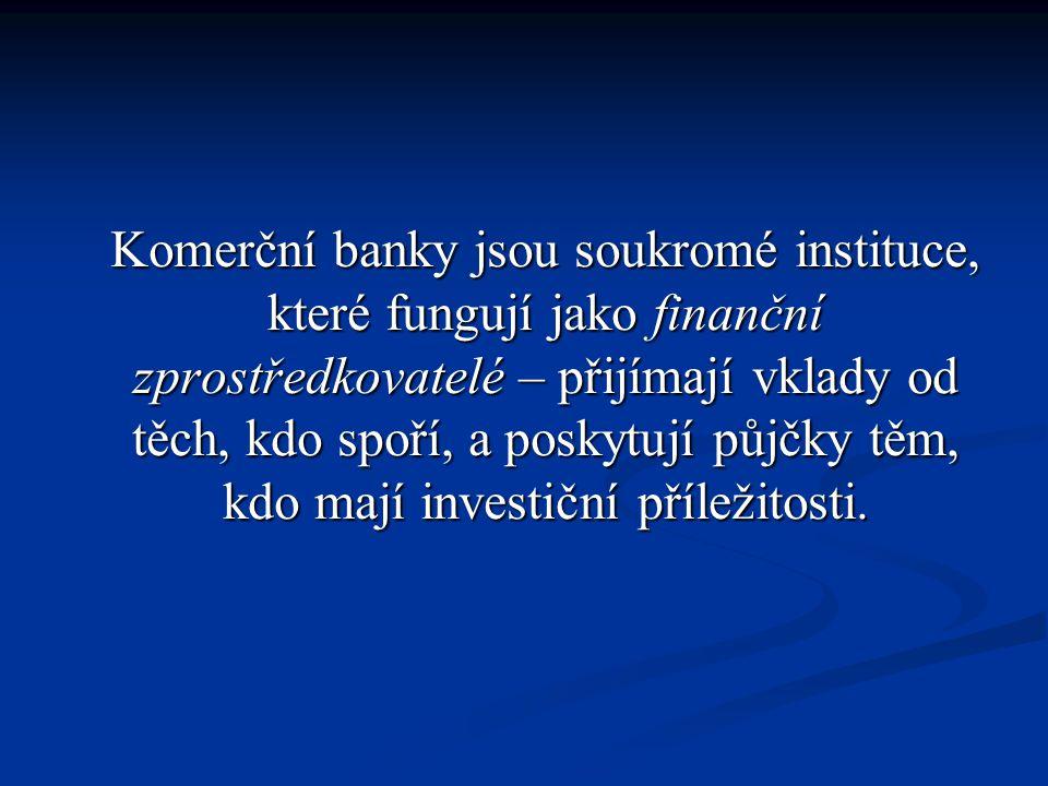Komerční banky jsou soukromé instituce, které fungují jako finanční zprostředkovatelé – přijímají vklady od těch, kdo spoří, a poskytují půjčky těm, kdo mají investiční příležitosti.