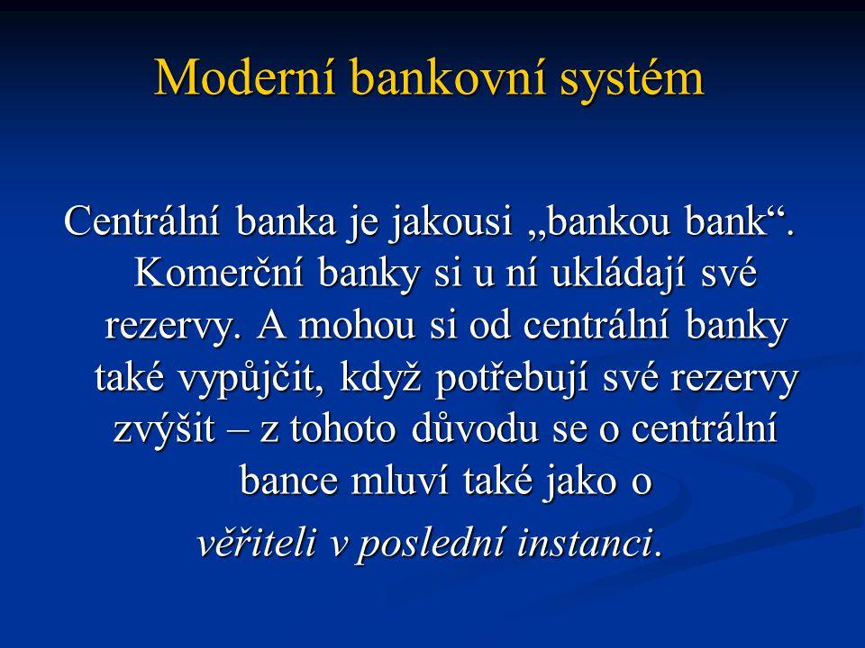 """Moderní bankovní systém Centrální banka je jakousi """"bankou bank"""". Komerční banky si u ní ukládají své rezervy. A mohou si od centrální banky také vypů"""