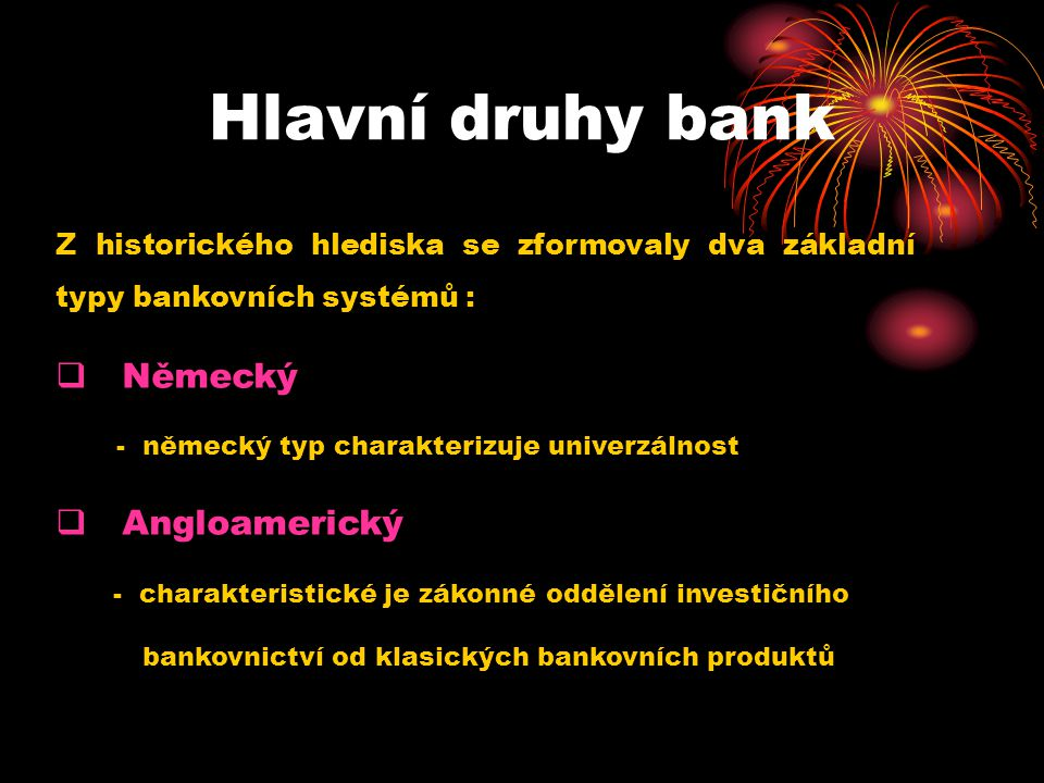 Hlavní druhy bank Z historického hlediska se zformovaly dva základní typy bankovních systémů :  Německý - německý typ charakterizuje univerzálnost  Angloamerický - charakteristické je zákonné oddělení investičního bankovnictví od klasických bankovních produktů