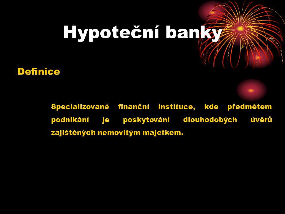 Hypoteční banky Definice Specializované finanční instituce, kde předmětem podnikání je poskytování dlouhodobých úvěrů zajištěných nemovitým majetkem.