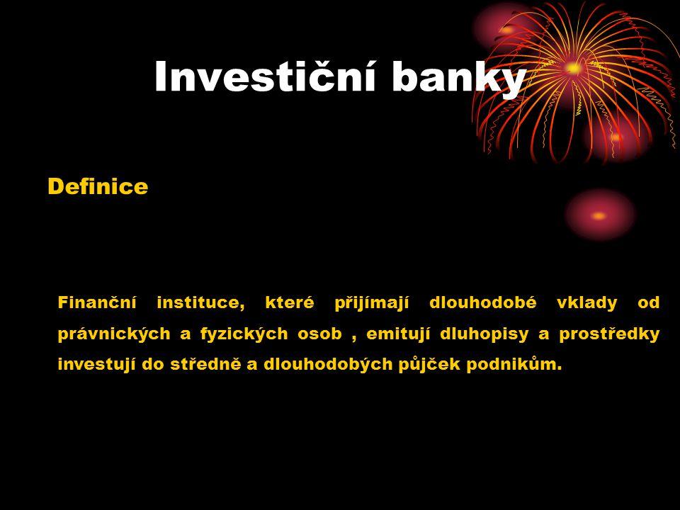 Investiční banky Definice Finanční instituce, které přijímají dlouhodobé vklady od právnických a fyzických osob, emitují dluhopisy a prostředky investují do středně a dlouhodobých půjček podnikům.