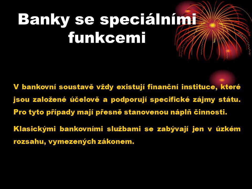 Banky se speciálními funkcemi V bankovní soustavě vždy existují finanční instituce, které jsou založené účelově a podporují specifické zájmy státu. Pr