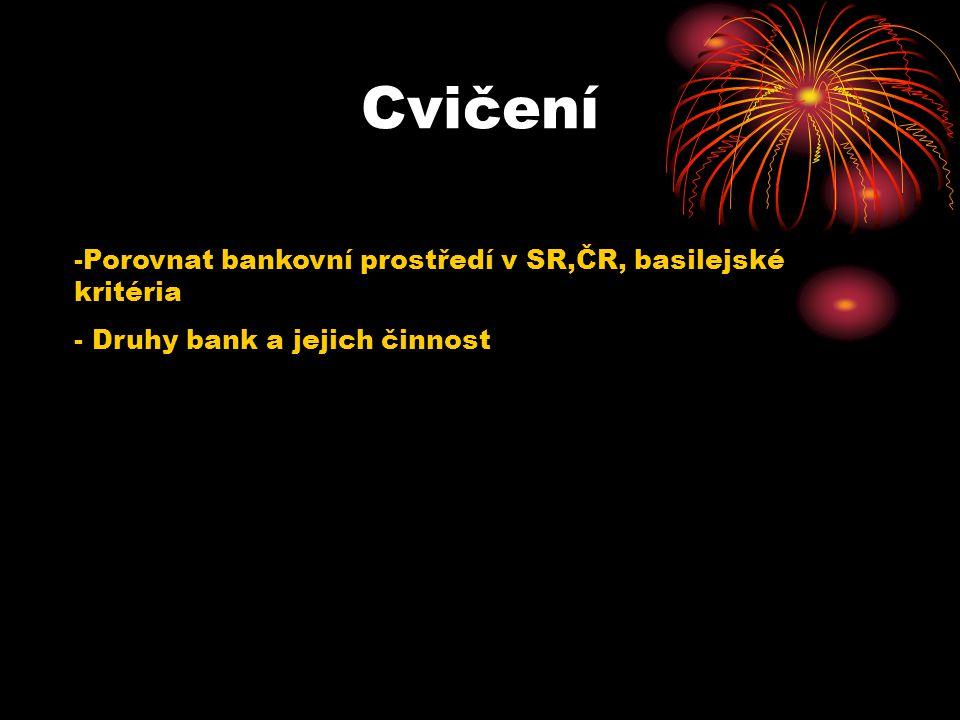 Cvičení -Porovnat bankovní prostředí v SR,ČR, basilejské kritéria - Druhy bank a jejich činnost