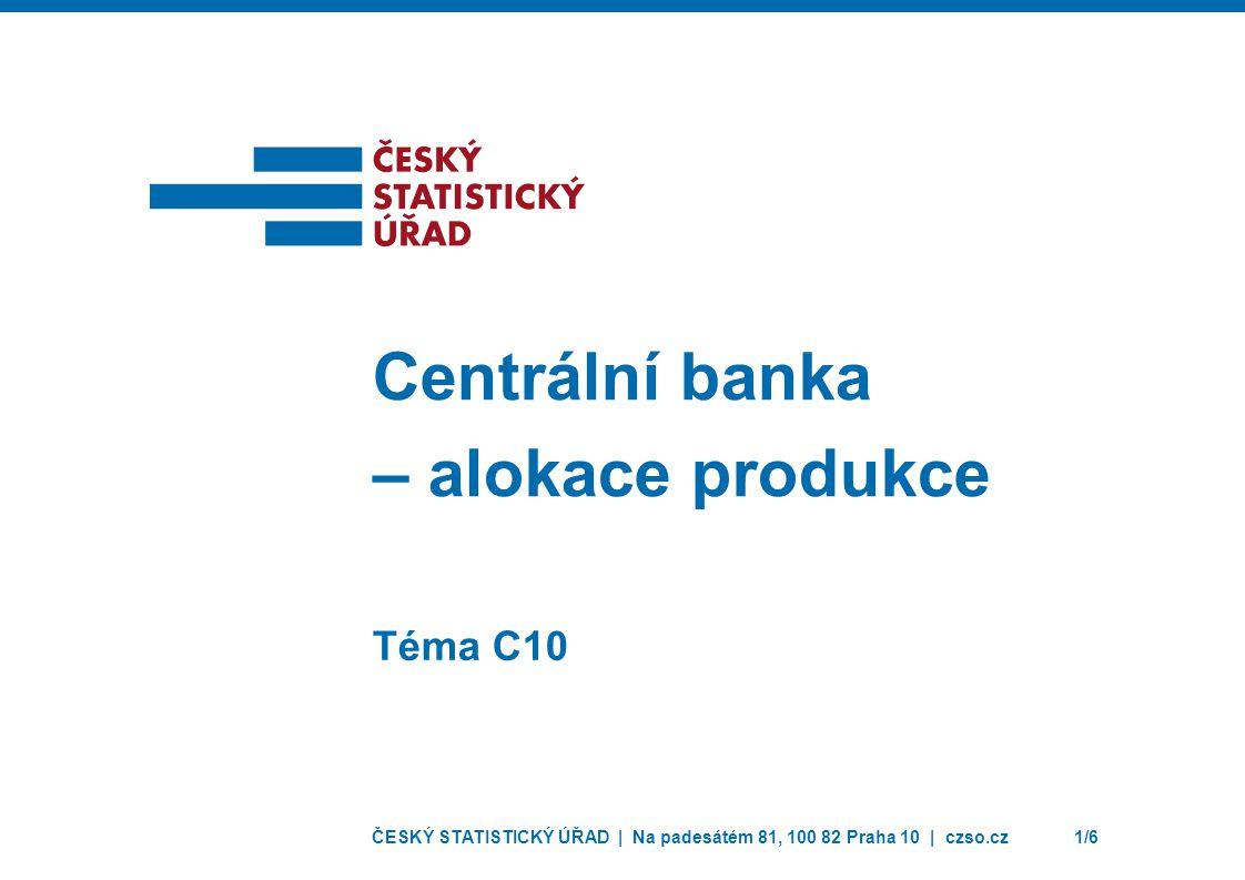 ČESKÝ STATISTICKÝ ÚŘAD | Na padesátém 81, 100 82 Praha 10 | czso.cz1/6 Téma C10 Centrální banka – alokace produkce