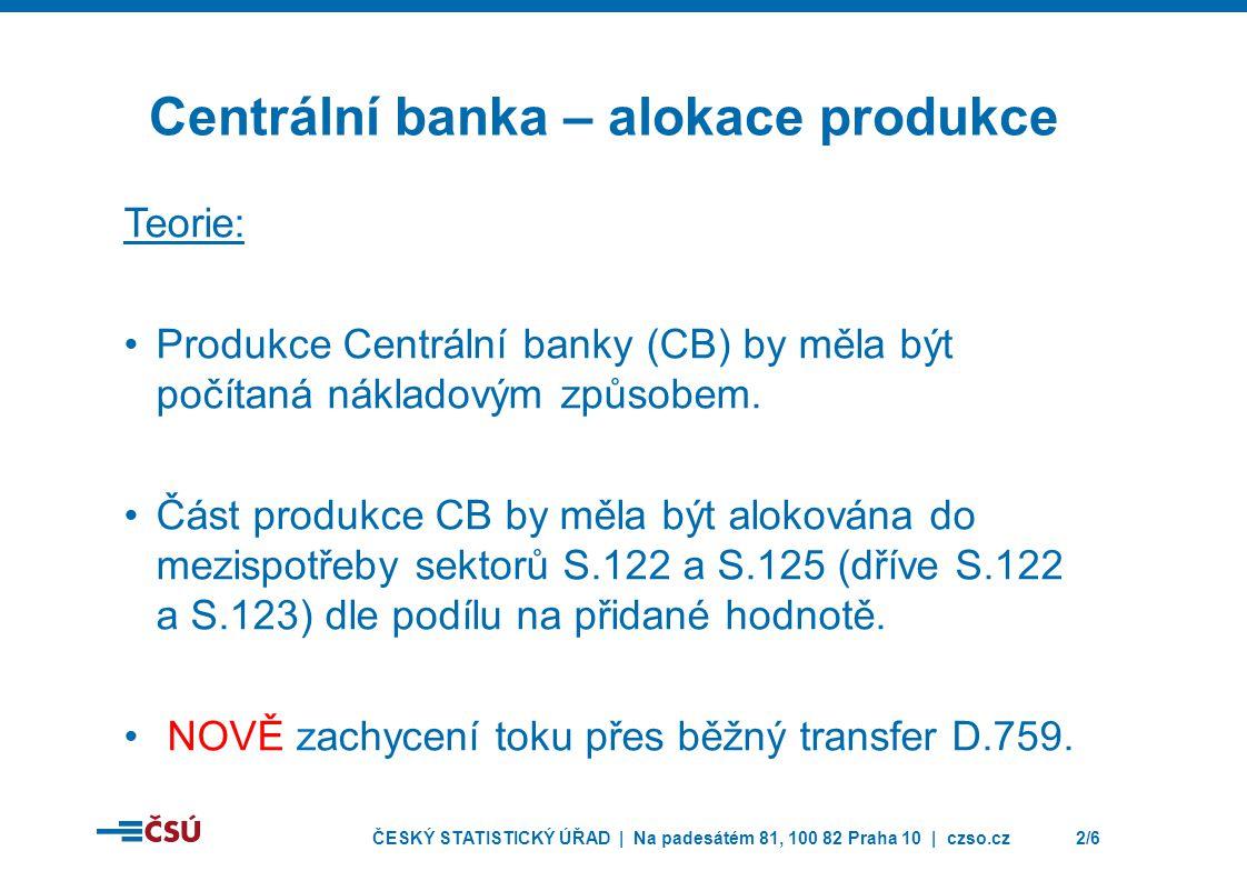 ČESKÝ STATISTICKÝ ÚŘAD | Na padesátém 81, 100 82 Praha 10 | czso.cz2/6 Centrální banka – alokace produkce Teorie: Produkce Centrální banky (CB) by měla být počítaná nákladovým způsobem.