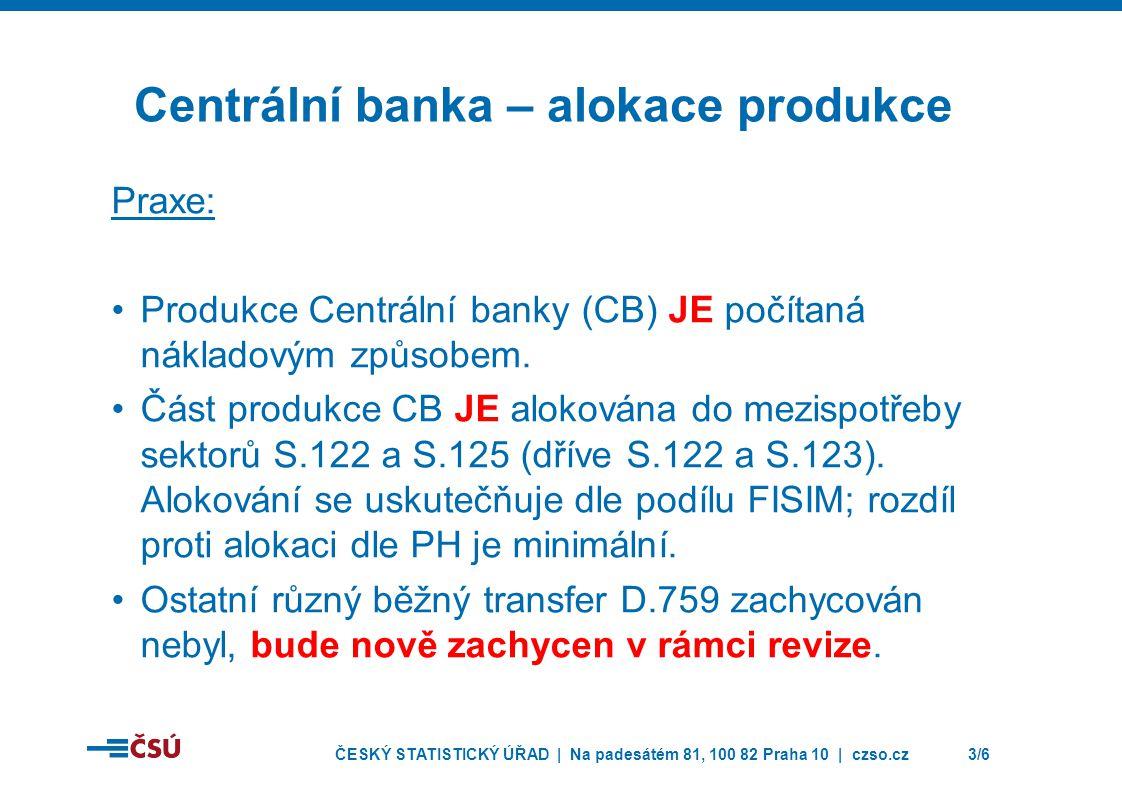 ČESKÝ STATISTICKÝ ÚŘAD | Na padesátém 81, 100 82 Praha 10 | czso.cz3/6 Centrální banka – alokace produkce Praxe: Produkce Centrální banky (CB) JE počítaná nákladovým způsobem.
