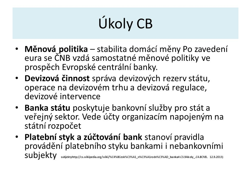 Úkoly CB Měnová politika – stabilita domácí měny Po zavedení eura se ČNB vzdá samostatné měnové politiky ve prospěch Evropské centrální banky.