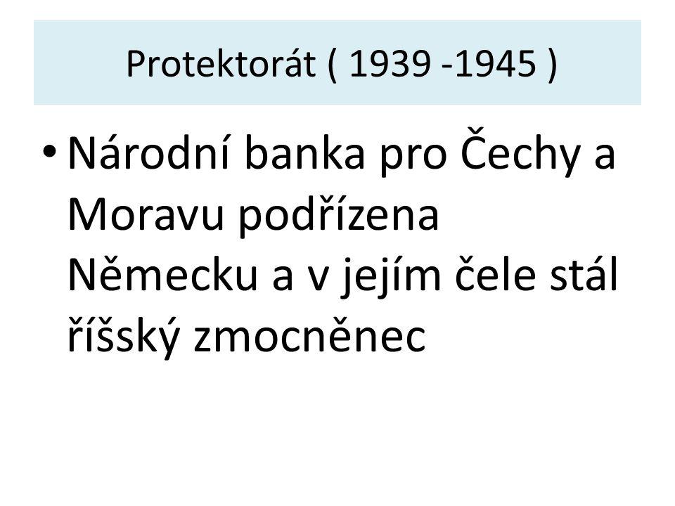 Protektorát ( 1939 -1945 ) Národní banka pro Čechy a Moravu podřízena Německu a v jejím čele stál říšský zmocněnec