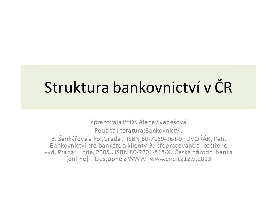 Struktura bankovnictví v ČR Zpracovala PhDr. Alena Švepešová Použitá literatura:Bankovnictví, B.