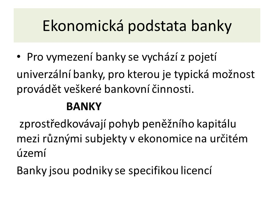 Ekonomická podstata banky Pro vymezení banky se vychází z pojetí univerzální banky, pro kterou je typická možnost provádět veškeré bankovní činnosti.