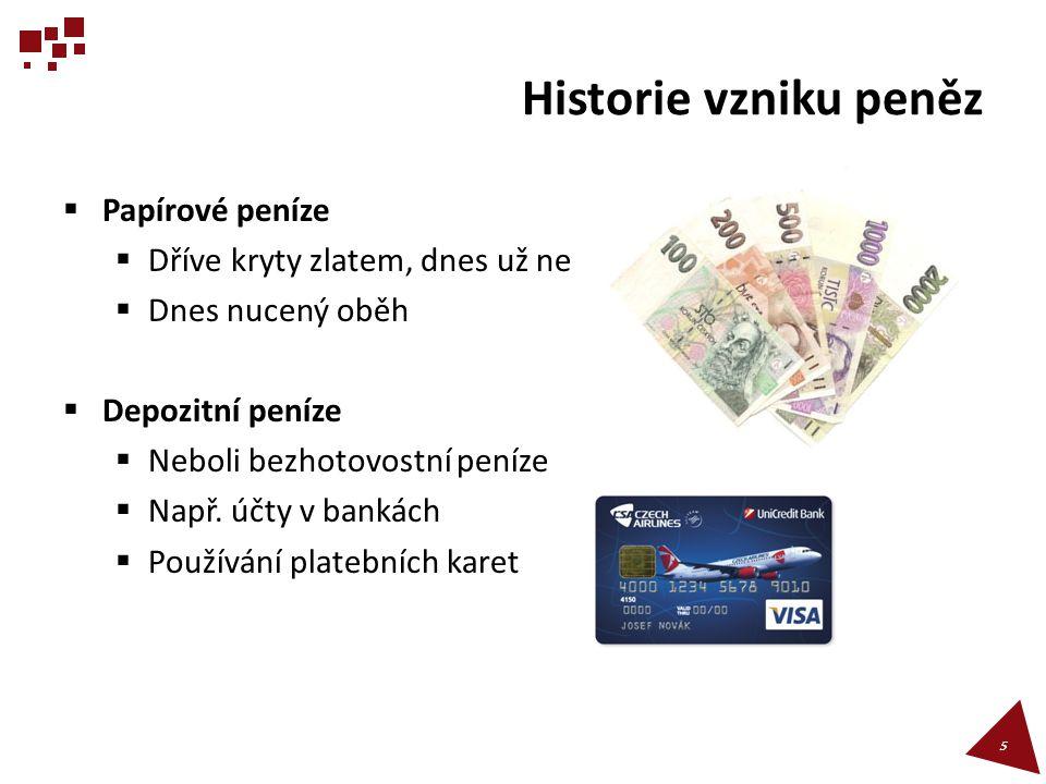 Historie vzniku peněz  Papírové peníze  Dříve kryty zlatem, dnes už ne  Dnes nucený oběh  Depozitní peníze  Neboli bezhotovostní peníze  Např. ú