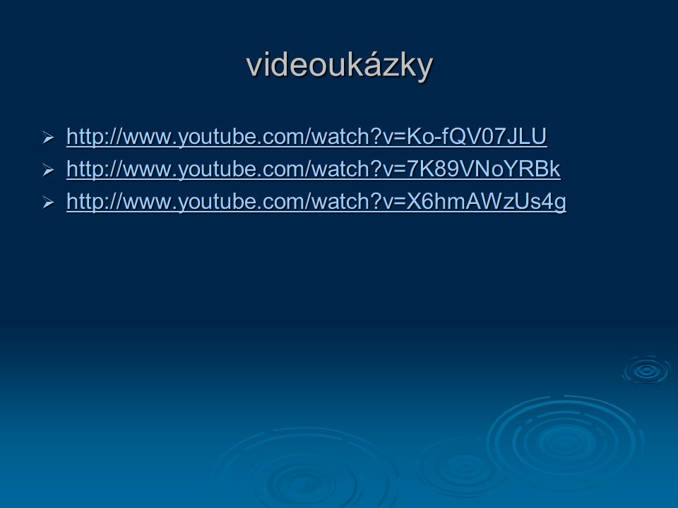 videoukázky  http://www.youtube.com/watch v=Ko-fQV07JLU http://www.youtube.com/watch v=Ko-fQV07JLU  http://www.youtube.com/watch v=7K89VNoYRBk http://www.youtube.com/watch v=7K89VNoYRBk  http://www.youtube.com/watch v=X6hmAWzUs4g http://www.youtube.com/watch v=X6hmAWzUs4g