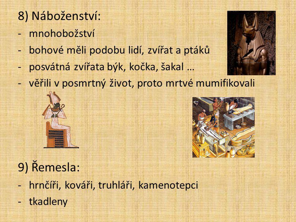 8) Náboženství: -mnohobožství -bohové měli podobu lidí, zvířat a ptáků -posvátná zvířata býk, kočka, šakal … -věřili v posmrtný život, proto mrtvé mum