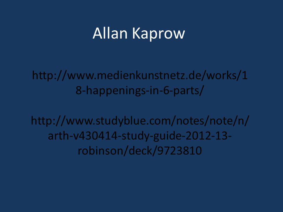 Allan Kaprow http://www.medienkunstnetz.de/works/1 8-happenings-in-6-parts/ http://www.studyblue.com/notes/note/n/ arth-v430414-study-guide-2012-13- robinson/deck/9723810