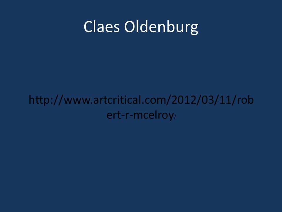 Claes Oldenburg http://www.artcritical.com/2012/03/11/rob ert-r-mcelroy /