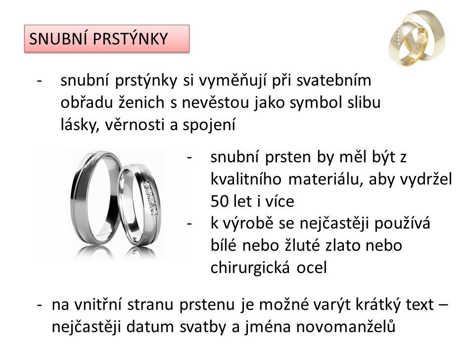 SNUBNÍ PRSTÝNKY -snubní prstýnky si vyměňují při svatebním obřadu ženich s nevěstou jako symbol slibu lásky, věrnosti a spojení -snubní prsten by měl být z kvalitního materiálu, aby vydržel 50 let i více -k výrobě se nejčastěji používá bílé nebo žluté zlato nebo chirurgická ocel -na vnitřní stranu prstenu je možné varýt krátký text – nejčastěji datum svatby a jména novomanželů