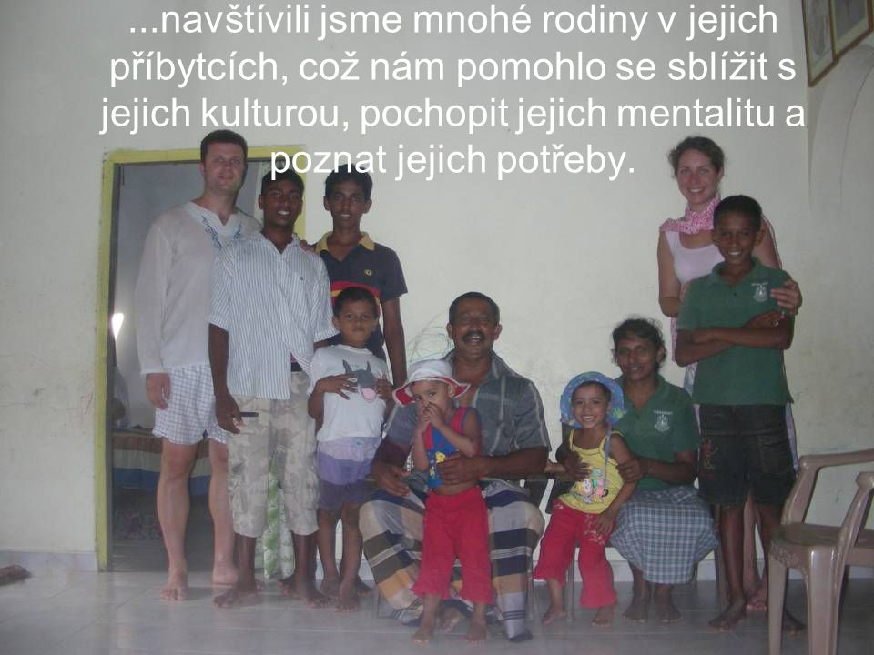 ...navštívili jsme mnohé rodiny v jejich příbytcích, což nám pomohlo se sblížit s jejich kulturou, pochopit jejich mentalitu a poznat jejich potřeby.