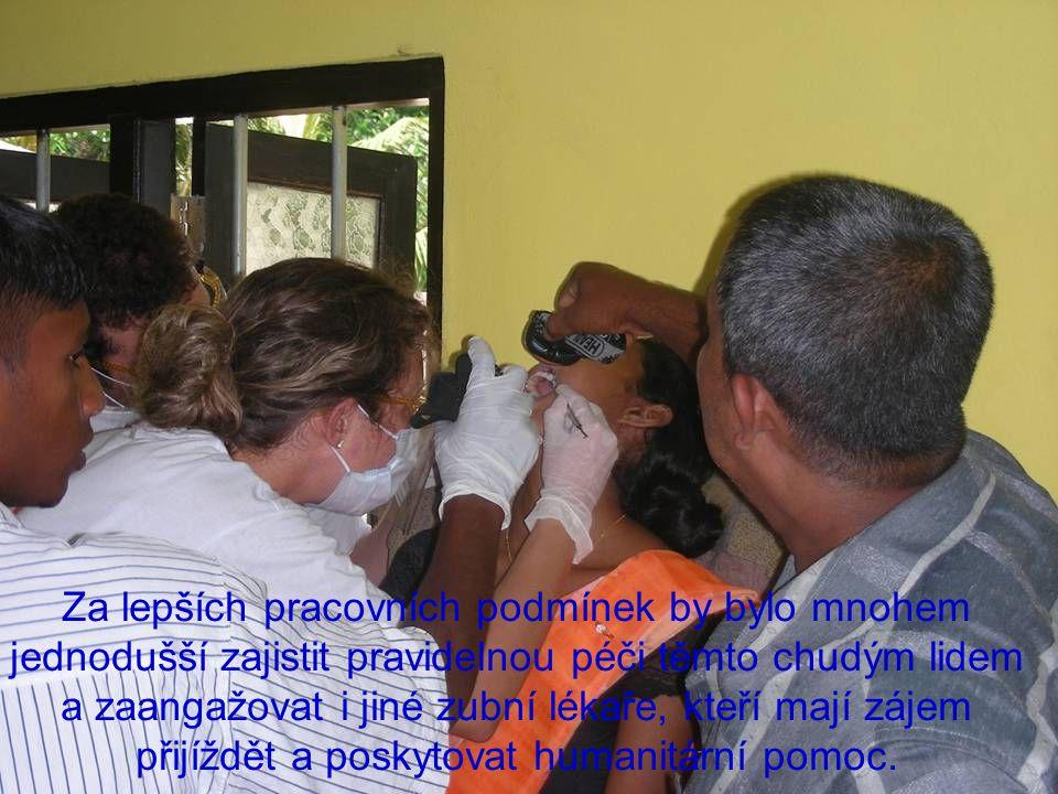 Za lepších pracovních podmínek by bylo mnohem jednodušší zajistit pravidelnou péči těmto chudým lidem a zaangažovat i jiné zubní lékaře, kteří mají zájem přijíždět a poskytovat humanitární pomoc.