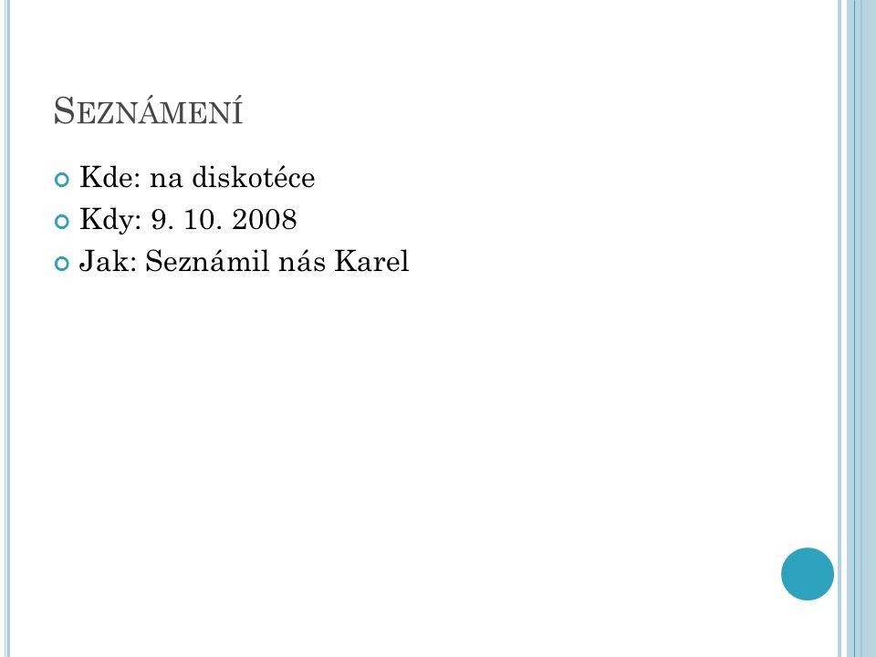 S EZNÁMENÍ Kde: na diskotéce Kdy: 9. 10. 2008 Jak: Seznámil nás Karel