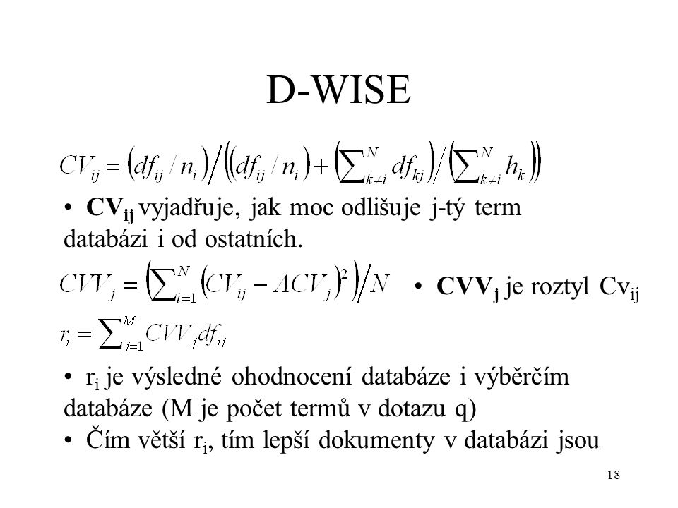 18 D-WISE CVV j je roztyl Cv ij r i je výsledné ohodnocení databáze i výběrčím databáze (M je počet termů v dotazu q) Čím větší r i, tím lepší dokumenty v databázi jsou CV ij vyjadřuje, jak moc odlišuje j-tý term databázi i od ostatních.