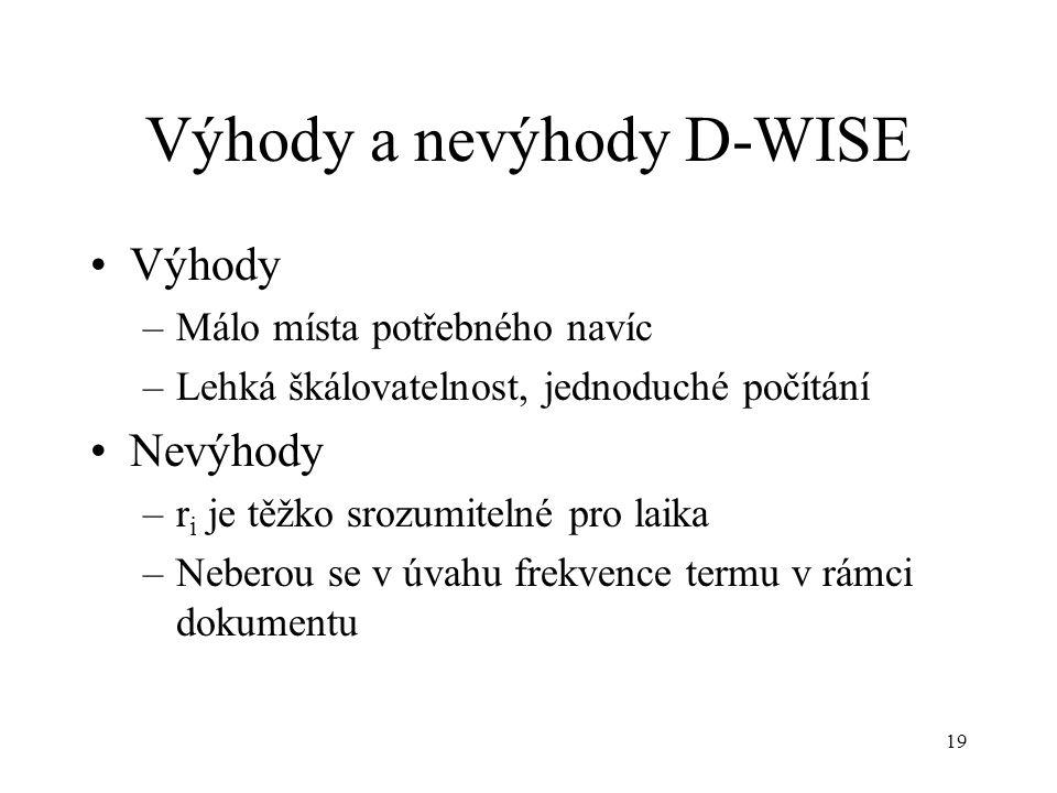 19 Výhody a nevýhody D-WISE Výhody –Málo místa potřebného navíc –Lehká škálovatelnost, jednoduché počítání Nevýhody –r i je těžko srozumitelné pro laika –Neberou se v úvahu frekvence termu v rámci dokumentu