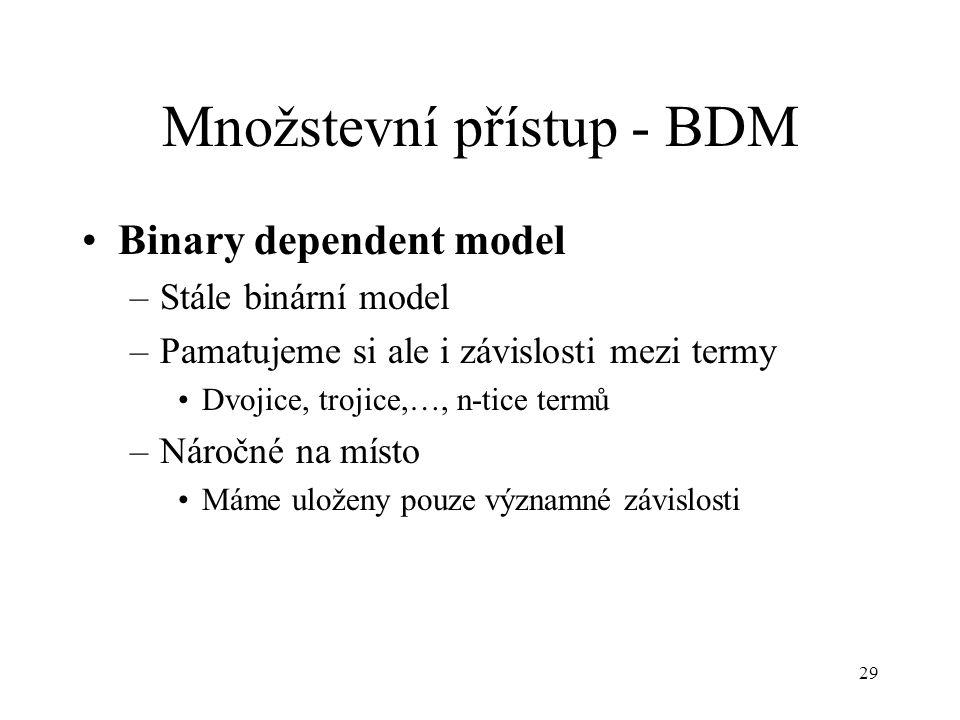 29 Množstevní přístup - BDM Binary dependent model –Stále binární model –Pamatujeme si ale i závislosti mezi termy Dvojice, trojice,…, n-tice termů –Náročné na místo Máme uloženy pouze významné závislosti