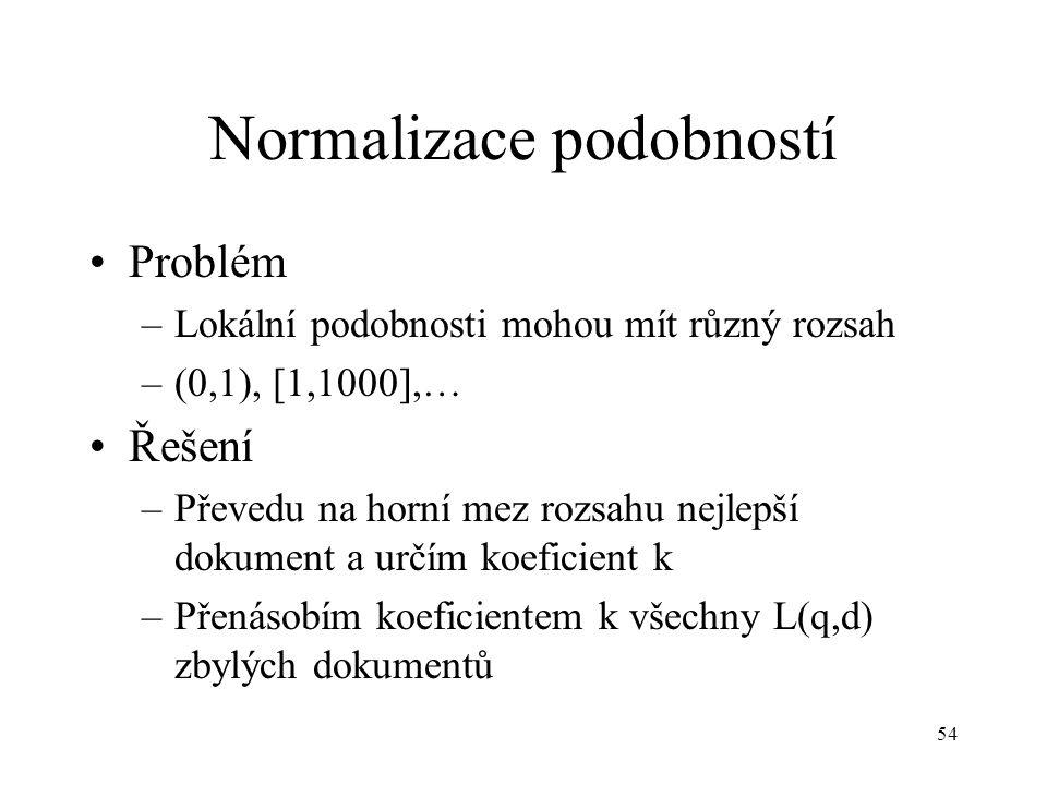 54 Normalizace podobností Problém –Lokální podobnosti mohou mít různý rozsah –(0,1), [1,1000],… Řešení –Převedu na horní mez rozsahu nejlepší dokument