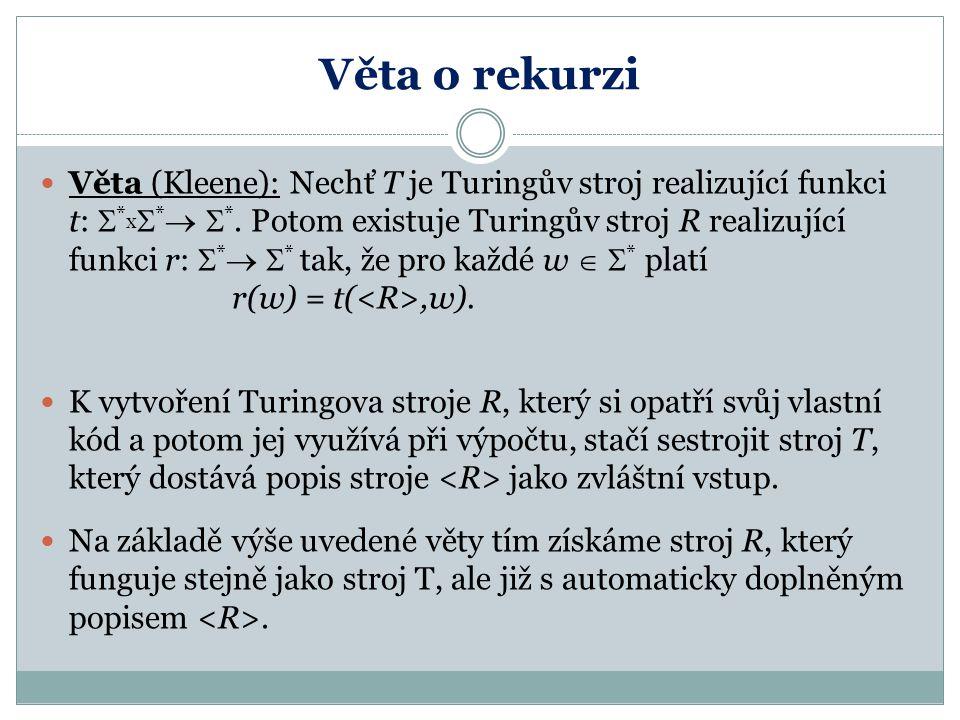 Věta o rekurzi Věta (Kleene): Nechť T je Turingův stroj realizující funkci t:  * x  *   *. Potom existuje Turingův stroj R realizující funkci r: 