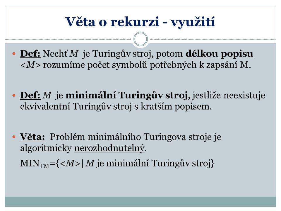 Věta o rekurzi - využití Def: Nechť M je Turingův stroj, potom délkou popisu rozumíme počet symbolů potřebných k zapsání M. Def: M je minimální Turing
