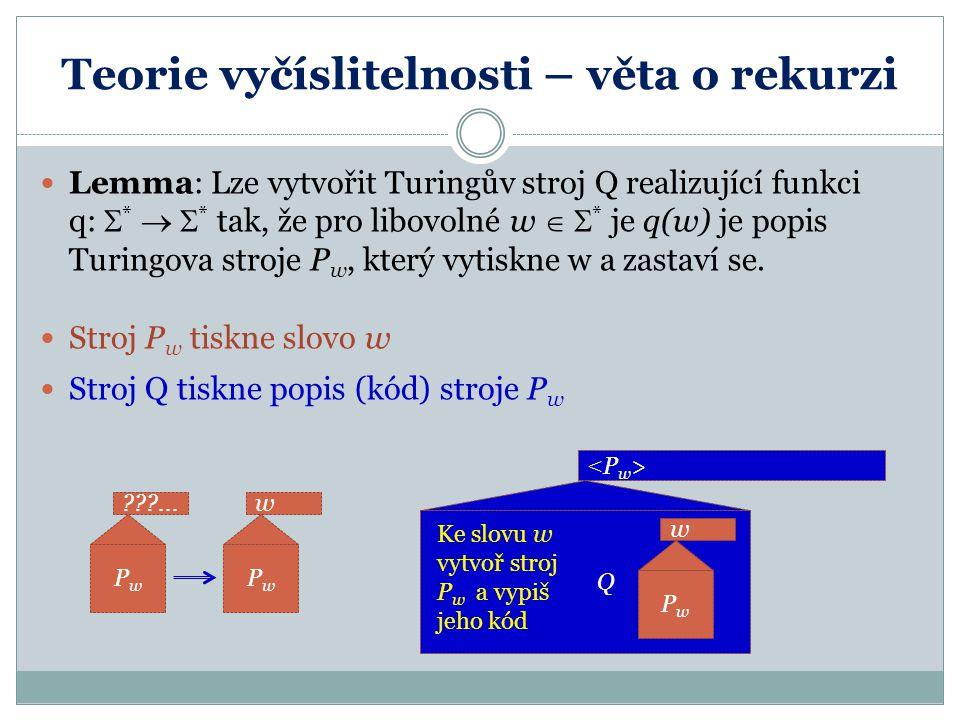 Teorie vyčíslitelnosti – věta o rekurzi Lemma: Lze vytvořit Turingův stroj Q realizující funkci q:  *   * tak, že pro libovolné w   * je q(w) je