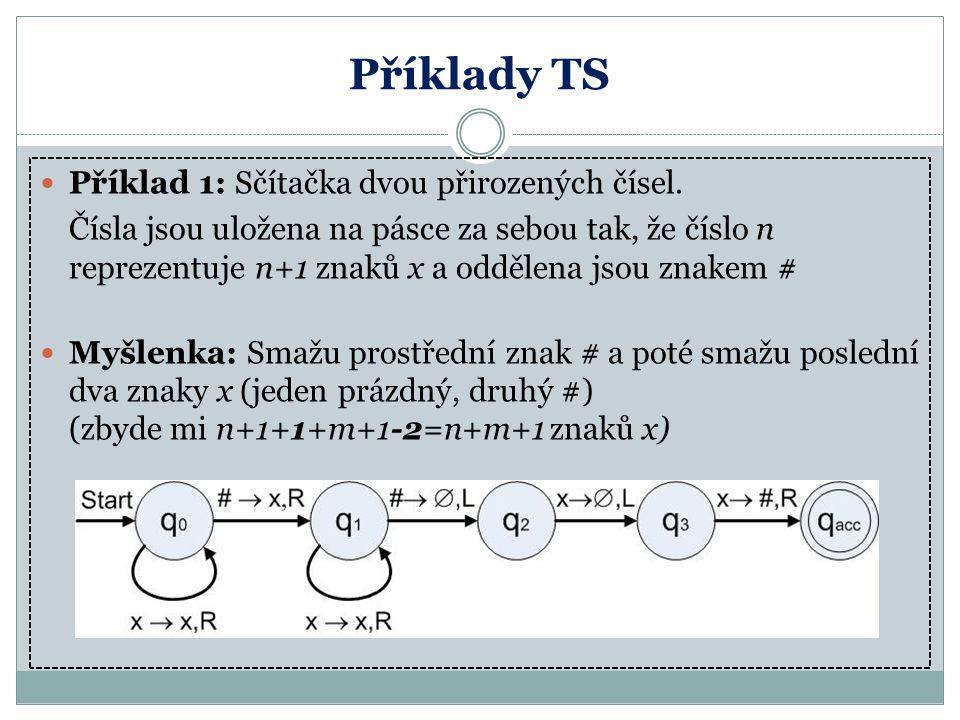 Příklady TS Příklad 1: Sčítačka dvou přirozených čísel. Čísla jsou uložena na pásce za sebou tak, že číslo n reprezentuje n+1 znaků x a oddělena jsou