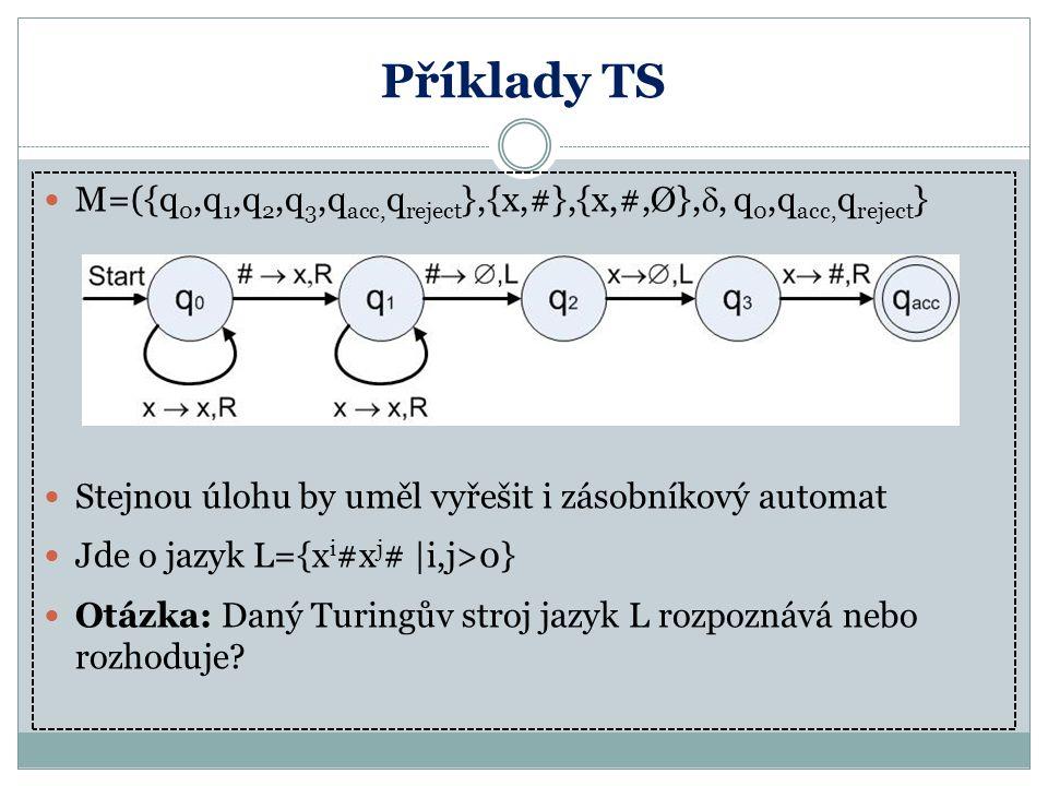 Příklady TS M=({q 0,q 1,q 2,q 3,q acc, q reject },{x,#},{x,#,Ø}, , q 0,q acc, q reject } Stejnou úlohu by uměl vyřešit i zásobníkový automat Jde o ja