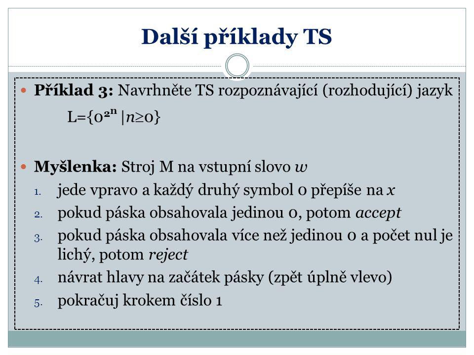 Další příklady TS Příklad 3: Navrhněte TS rozpoznávající (rozhodující) jazyk L={0 2 n |n  0} Myšlenka: Stroj M na vstupní slovo w 1. jede vpravo a ka
