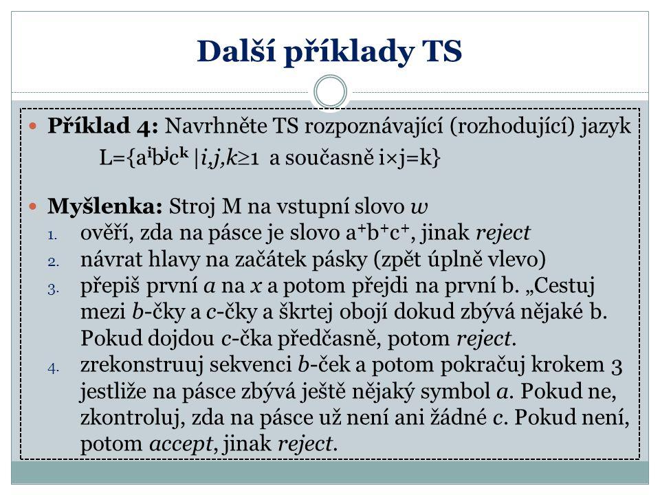 Další příklady TS Příklad 4: Navrhněte TS rozpoznávající (rozhodující) jazyk L={a i b j c k |i,j,k  1 a současně i×j=k} Myšlenka: Stroj M na vstupní