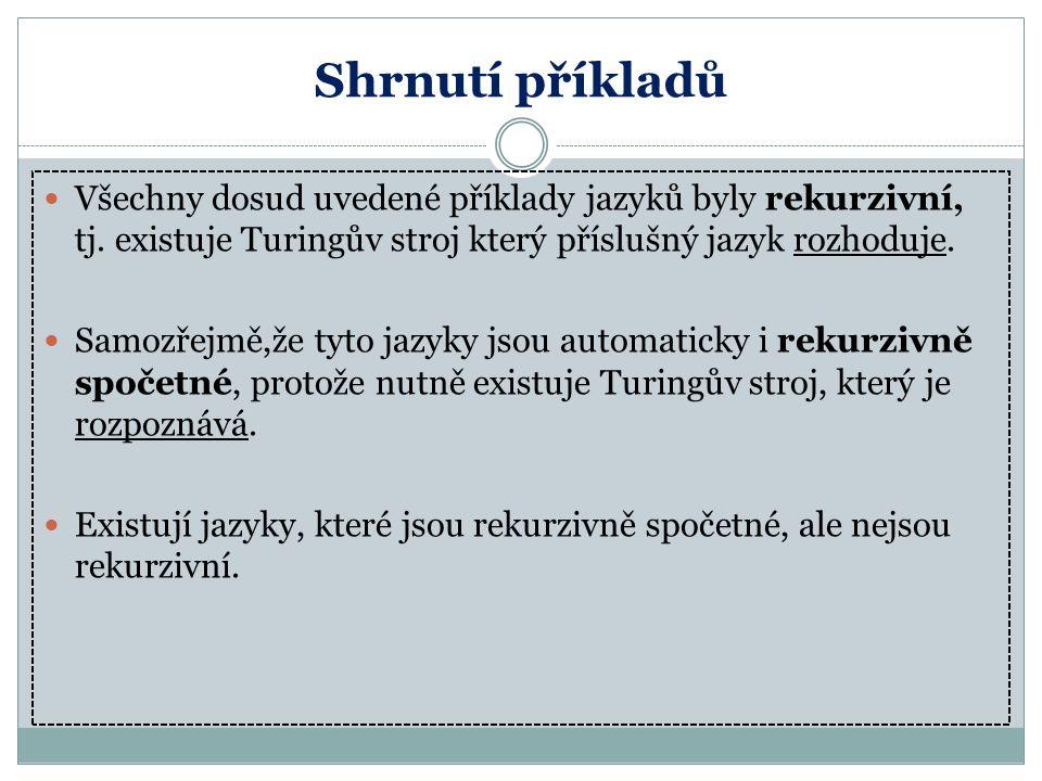 Shrnutí příkladů Všechny dosud uvedené příklady jazyků byly rekurzivní, tj. existuje Turingův stroj který příslušný jazyk rozhoduje. Samozřejmě,že tyt