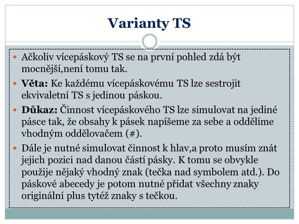 Varianty TS Ačkoliv vícepáskový TS se na první pohled zdá být mocnější,není tomu tak. Věta: Ke každému vícepáskovému TS lze sestrojit ekvivaletní TS s