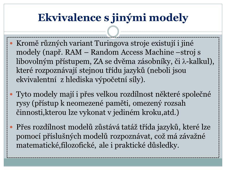 Ekvivalence s jinými modely Kromě různých variant Turingova stroje existují i jiné modely (např. RAM – Random Access Machine –stroj s libovolným příst