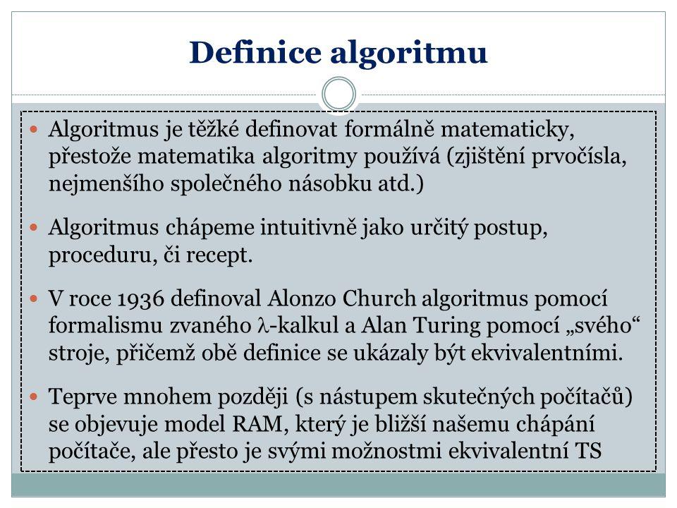 Definice algoritmu Algoritmus je těžké definovat formálně matematicky, přestože matematika algoritmy používá (zjištění prvočísla, nejmenšího společnéh